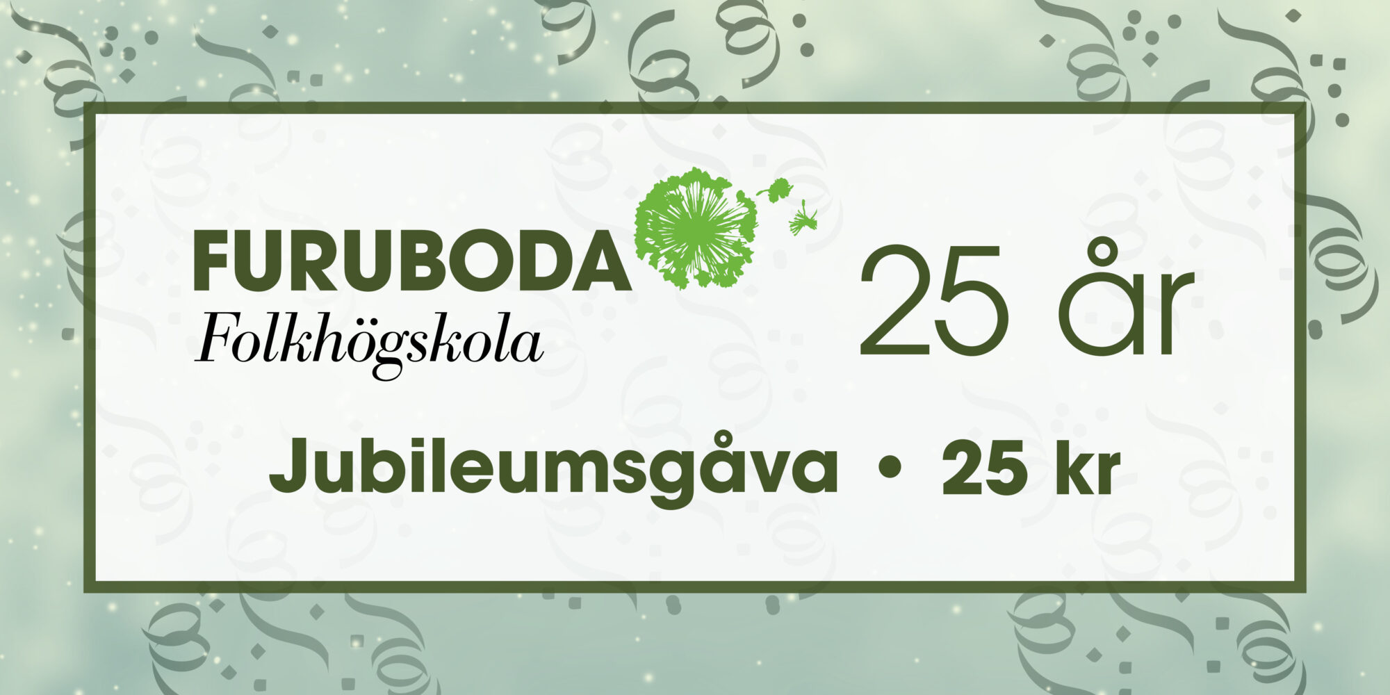 """Bakgrund med girlanger och i förgrunden texten """"Furuboda folkhögskola 25 år - Jubileumsgåva 25 kr"""""""